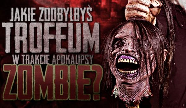 Jakie trofeum zdobyłbyś w trakcie apokalipsy zombie?