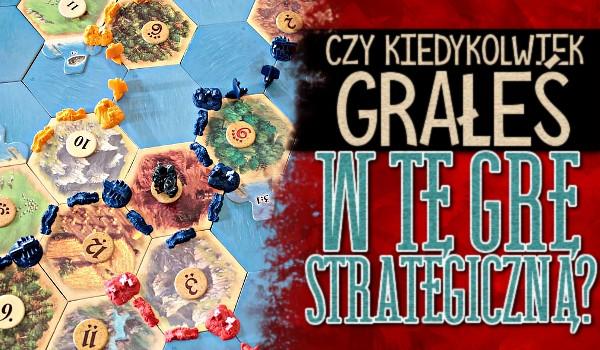 Czy kiedykolwiek grałeś w tę grę strategiczną? – Głosowanie dla wielbicieli gier planszowych strategicznych!