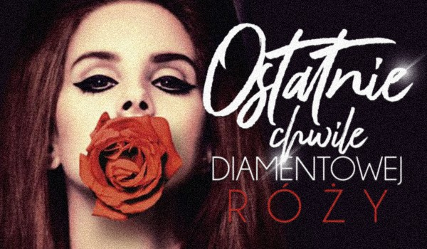 Ostatnie chwile diamentowej róży