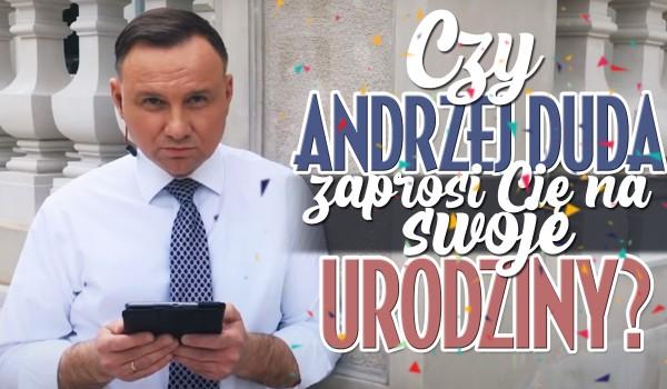 Czy Andrzej Duda zaprosi Cię na urodziny?