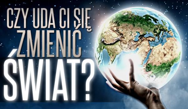 Czy uda Ci się zmienić świat?