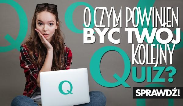 O czym powinien być Twój kolejny Quiz?