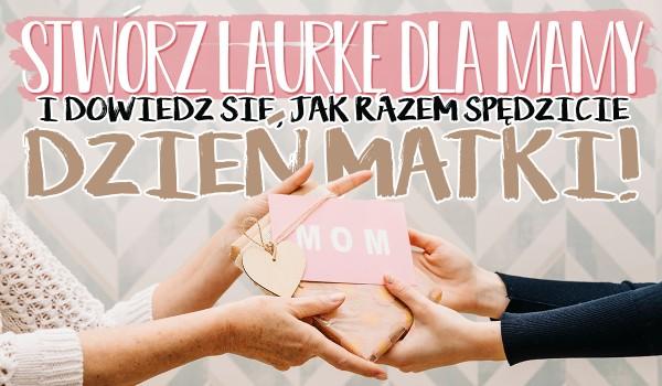 Stwórz laurkę dla swojej mamy i dowiedz się, jak spędzicie razem Dzień Matki!