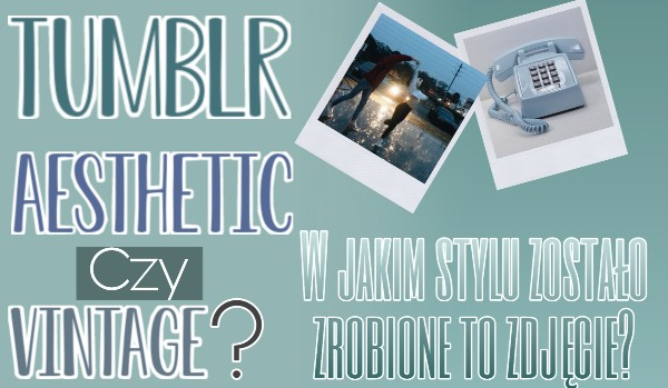 Tumblr, aesthetic czy vintage? W jakim stylu zostało zrobione to zdjęcie?