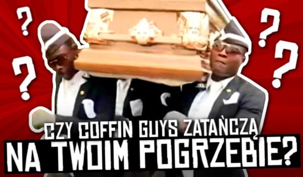 Czy Coffin Guys zatańczą na Twoim pogrzebie?