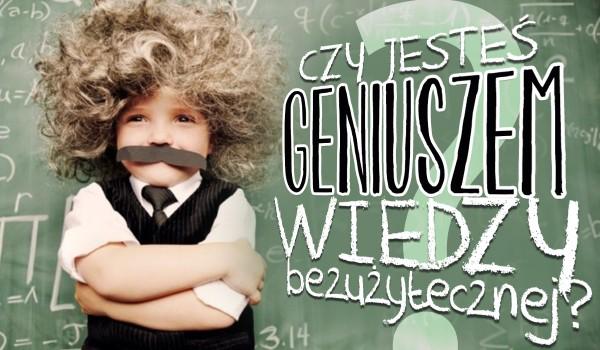 Czy jesteś geniuszem wiedzy bezużytecznej?