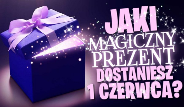 Jaki magiczny prezent dostaniesz 1 czerwca?