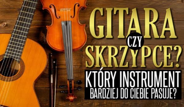Gitara czy skrzypce? – Który instrument bardziej do Ciebie pasuje?