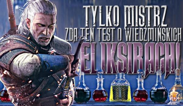 Tylko mistrz zda ten test o wiedźmińskich eliksirach!
