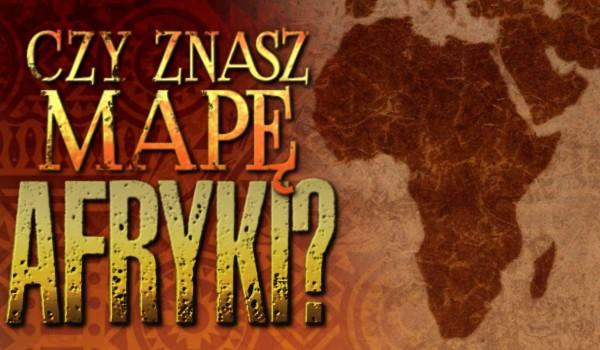 Czy znasz mapę Afryki?