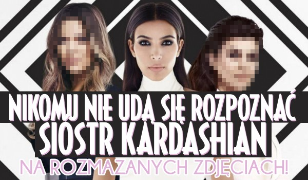 Nikomu nie uda się rozpoznać sióstr Kardashian na rozmazanych zdjęciach!
