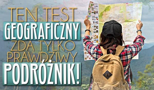 Ten geograficzny test zda tylko prawdziwy podróżnik!