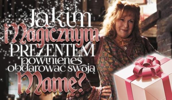 """Jakim """"magicznym"""" prezentem powinieneś obdarować swoją mamę?"""