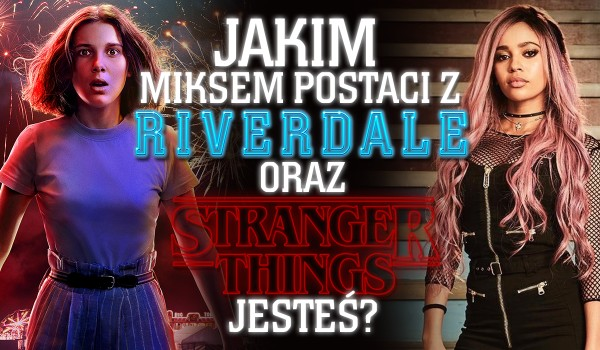 Jakim miksem postaci z Riverdale i Stranger Things jesteś?