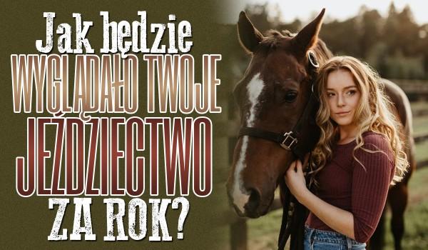 Jak będzie wyglądało za rok Twoje jeździectwo?