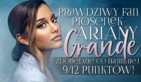 Prawdziwy fan piosenek Ariany Grande zdobędzie co najmniej 9/12 punktów!