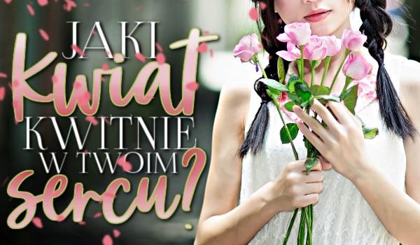 Jaki kwiat kwitnie w Twoim sercu?
