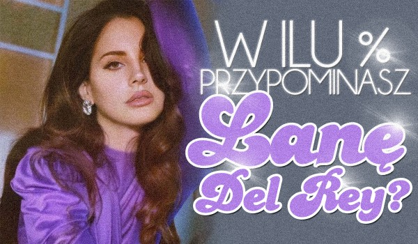 W ilu % przypominasz Lanę Del Rey?
