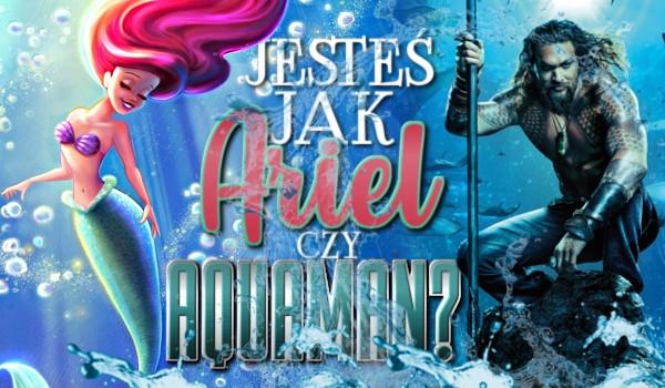 Jesteś jak Ariel czy Aquaman?