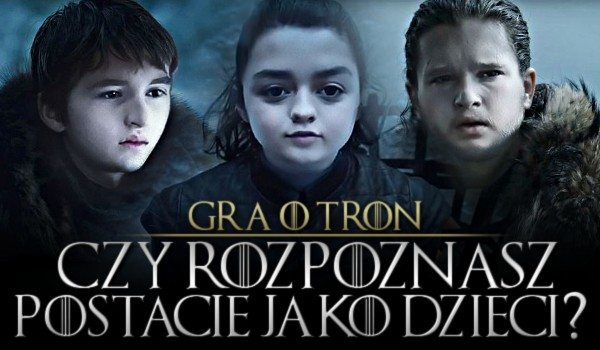 """Spróbuj rozpoznać postacie z """"Gry o Tron"""" jako dzieci!"""