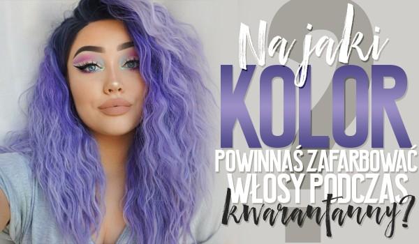 Na jaki kolor powinnaś przefarbować sobie włosy w czasie kwarantanny?
