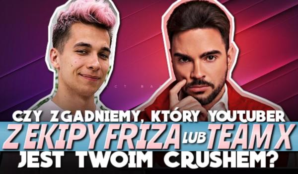 Czy zgadniemy, który YouTuber z Ekipy Friza lub Team X jest Twoim crushem?