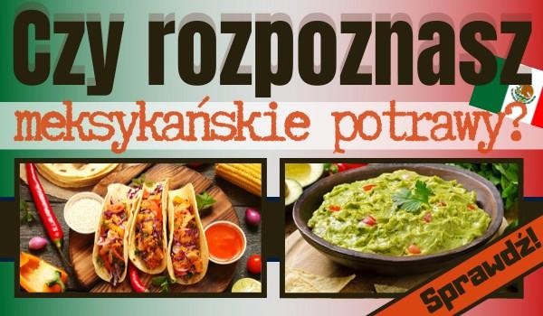 Czy rozpoznasz meksykańskie potrawy? Sprawdź!