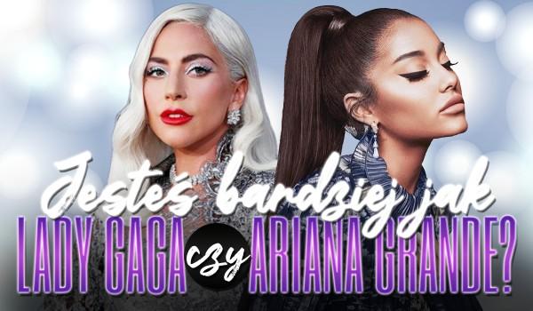 Jesteś bardziej jak Ariana Grande czy Lady Gaga?