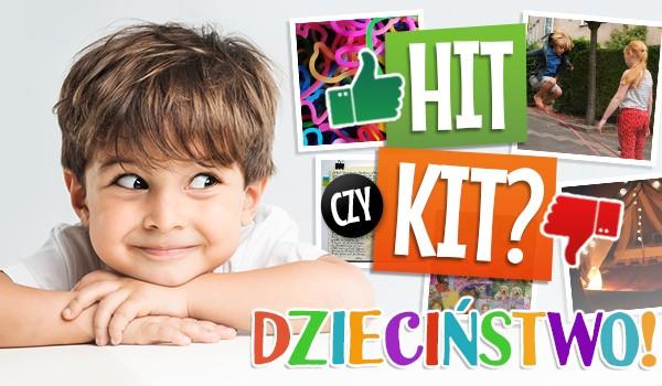 Hit czy kit? – Dzieciństwo!