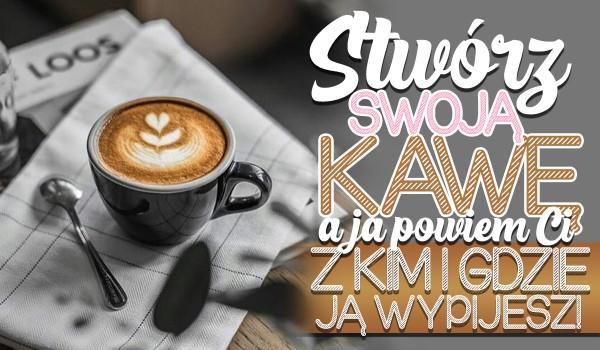 Stwórz swoją wymarzoną, uroczą kawę, a ja powiem Ci gdzie i z kim ją wypijesz!