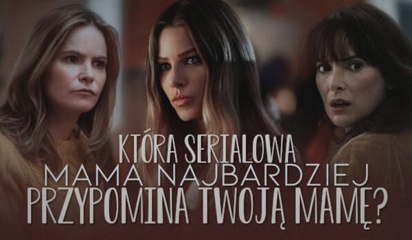 Która serialowa mama najbardziej przypomina Twoją mamę?