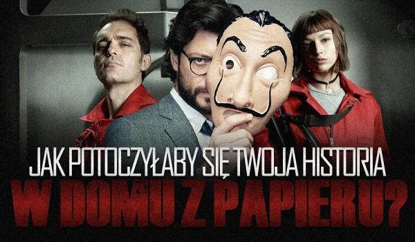 """Jak potoczyłaby się Twoja historia w serialu """"Dom z papieru""""?"""