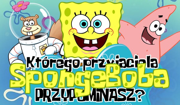 Którego przyjaciela SpongeBoba przypominasz?