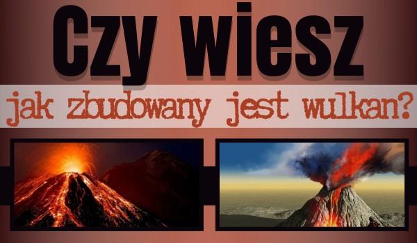 Czy wiesz, jak zbudowany jest wulkan?