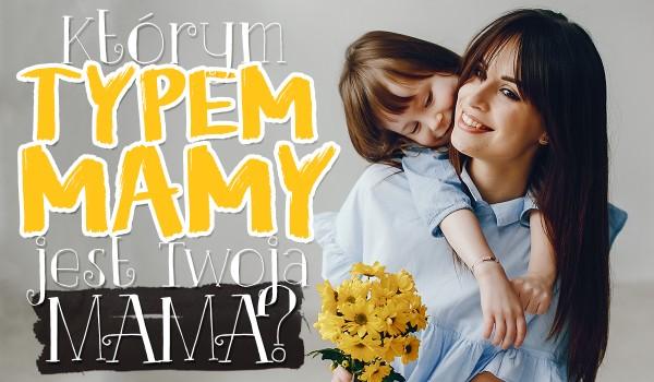 Którym typem MAMY jest Twoja mama?