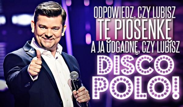 Odpowiedz, czy lubisz tą piosenkę, a ja odgadnę, czy lubisz Disco Polo!