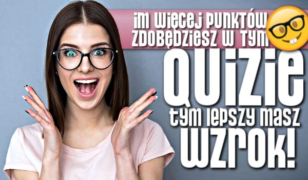 Im więcej punktów zdobędziesz w tym quizie, tym lepszy masz wzrok!