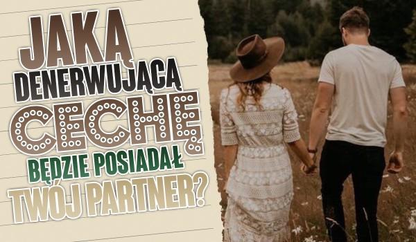 Jaką denerwującą cechę charakteru będzie posiadał Twój partner?