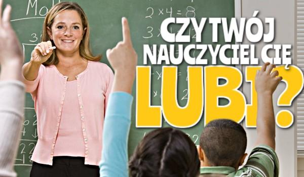 Czy Twój nauczyciel Cię lubi?