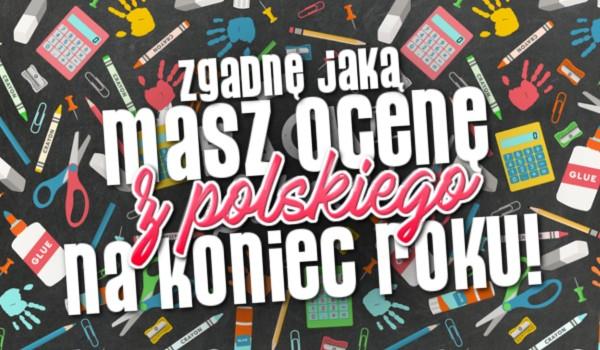 Zgadnę jaką masz ocenę z polskiego na koniec roku!