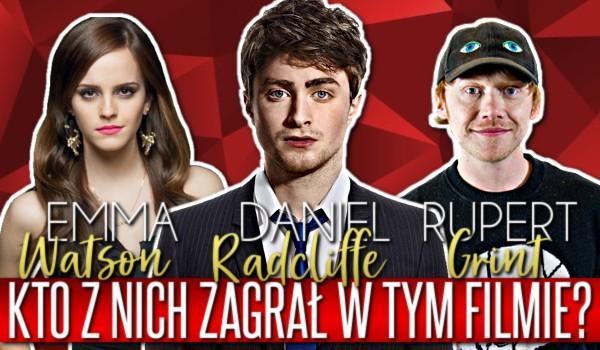 Daniel Radcliffe, Emma Watson czy Rupert Grint? – Kto z nich zagrał w tym filmie?