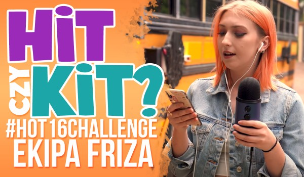 Hit czy kit? – #hot16challenge osób z Ekipy Friza!
