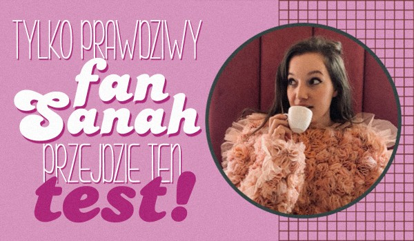 Tylko prawdziwy fan Sanah przejdzie ten test!