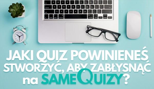 Jaki Quiz powinieneś stworzyć, aby zabłysnąć na sameQuizy?