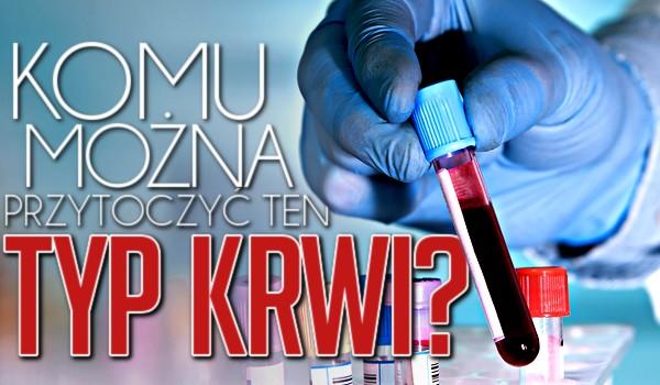 Komu można przetoczyć ten typ krwi?