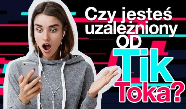 Czy jesteś uzależniony od TikToka?