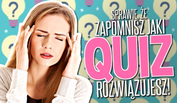 Sprawie, że zapomnisz jaki Quiz rozwiązujesz!