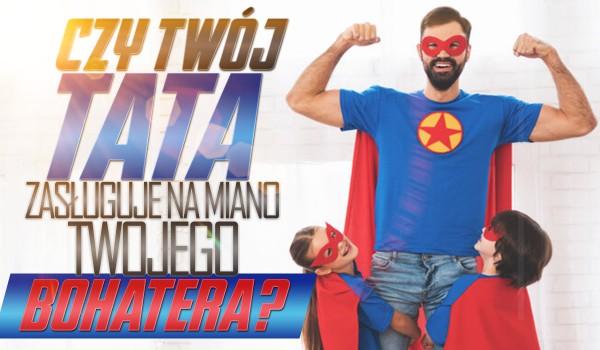 Czy Twój tata zasługuje na miano Twojego bohatera?