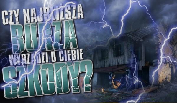 Czy najbliższa burza wyrządzi u Ciebie szkody?