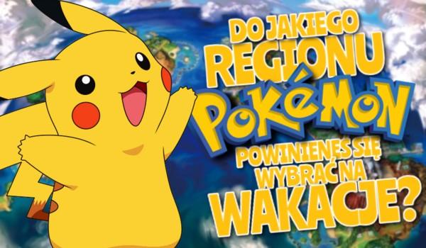 Do jakiego regionu Pokemon powinieneś się wybrać na wakacje?